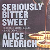 Seriously Bitter Sweet: The Ultimate Dessert Maker's Guide to Chocolate