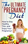 The Ultimate Pregnancy Diet: How to S...