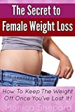 The Secret to Female Weight Loss: How To Keep The Weight Off Once Youve Lost It!