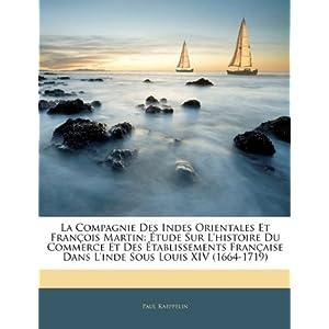 La Compagnie Des Indes Orientales Et François Martin: Étude Sur L'histoire Du Commerce Et Des Établissements Française Dans L'inde Sous Louis XIV (1664-1719) (French Edition)