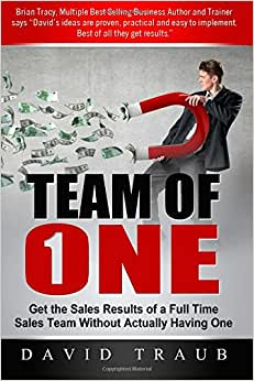 Team Of One: Get The Sales Results Of A Full Time Sales Team Without Actually Having One