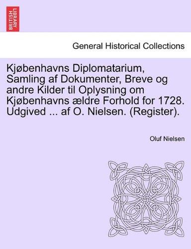 Kjøbenhavns Diplomatarium, Samling af Dokumenter, Breve og andre Kilder til Oplysning om Kjøbenhavns ældre Forhold for 1728. Udgived ... af O. Nielsen. (Register). forste bind.