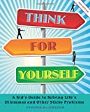 Think for Yourself: A Kid's Guide to Solving Life's Dilemmas and Other Sticky Problems