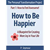 How to Be Happier: A Blueprint for Creating More Joy in Your Life (The Personal Transformation Project: Part 1 How to Feel Awesome!) ~ P. Seymour