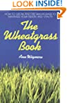 The Wheatgrass Book: How to Grow and...