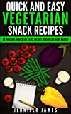 50 Quick And Easy Vegetarian Snacks: Delicious Vegetarian Snack Recipes Anyone Can Make (Quick,Delicious And Easy Book 2)