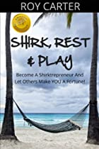 SHIRK, REST & PLAY: Become A 'Shirktrepreneur' And Let Others Make You A Fortune!