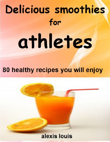 Delicious Smoothies For Athletes: 80 Healthy Recipes You Will Enjoy