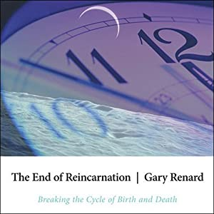 The End of Reincarnation: Breaking the Cycle of Birth and Death | [Gary Renard]