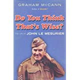 Do You Think That's Wise....?: The Life of John Le Mesurierby Graham McCann