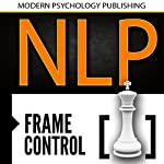 NLP: Frame Control: Using the Mindset of Power to Get What You Want in Relationships, Business & Life |  Modern Psychology Publishing