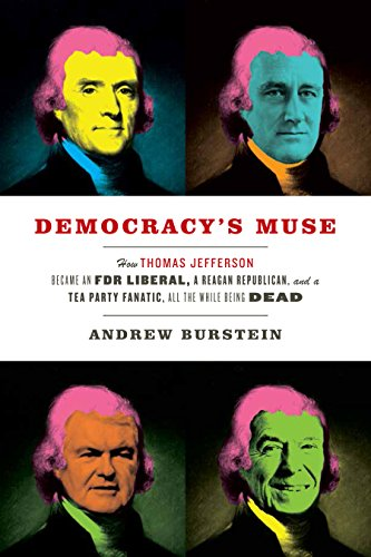 Democracy'S Muse: How Thomas Jefferson Became An Fdr Liberal, A Reagan Republican, And A Tea Party Fanatic, All The While Being Dead