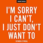 I'm Sorry I Can't, I Just Don't Want To | Kendra Syrdal