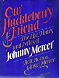 img - for Our Huckleberry Friend: The Life, Times and Lyrics of Johnny Mercer by Bach, Bob, Mercer, Ginger, Mercer, Johnny (1982) Hardcover book / textbook / text book