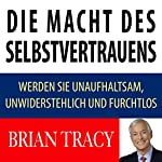 Die Macht des Selbstvertrauens: Werden Sie unaufhaltsam, unwiderstehlich und furchtlos | Brian Tracy