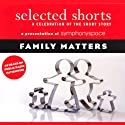 Selected Shorts: Family Matters  by Shirley Jackson, Frank O'Connor,  Toure, Rick Moody, Grace Paley Narrated by Lois Smith, Malachy McCourt, Daniel Alexander Jones, Linda Lavin, Jill Eikenberry, Robert Sean Leonard, B. D. Wong