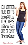 How I Went from Flab to Fab Losing 30 Ibs in 90 Days Without Fad Diets Or Expert Fitness Gurus