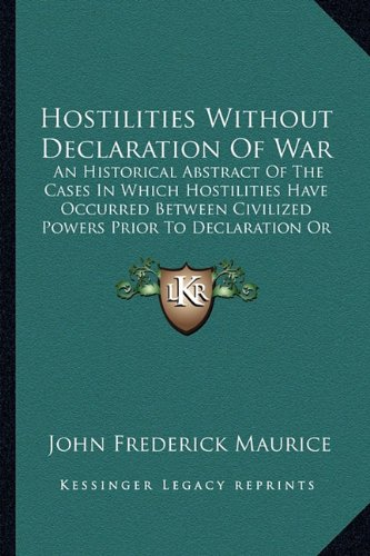 Hostilities Without Declaration of War: An Historical Abstract of the Cases in Which Hostilities Have Occurred Between Civilized Powers Prior to Decla