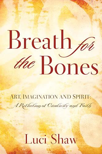 Breath for the Bones: Art, Imagination and Spirit:  A Reflection on Creativity and Faith, Luci Shaw
