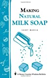 Making Natural Milk Soap: Storeys Country Wisdom Bulletin A-199 (Storey Country Wisdom Bulletin, a-199)