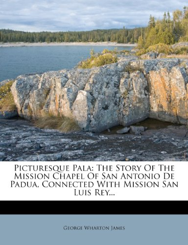 Picturesque Pala: The Story Of The Mission Chapel Of San Antonio De Padua, Connected With Mission San Luis Rey...