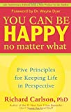 You Can Be Happy No Matter What: Five Principles for Keeping Life in Perspective (1577315685) by Carlson, Richard