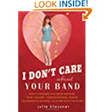 I Don't Care About Your Band: What I Learned from Indie Rockers, Trust Funders, Pornographers, Felons, Faux-Sensitive...