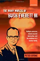 The Many Worlds of Hugh Everett III: Multiple Universes, Mutual Assured Destruction, and the Meltdown of a Nuclear Family