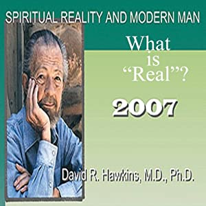 Spiritual Reality and Modern Man: What Is 'Real'? | [David R. Hawkins]