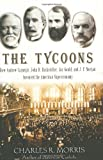 The Tycoons: How Andrew Carnegie, John D. Rockefeller, Jay Gould, and J. P. Morgan Invented the American Supereconomy (0805075992) by Charles R. Morris