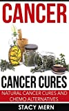 Cancer: Cancer Cure: Natural Cancer Cures And Chemo Alternatives (Cancer,Cancer Cure,Cancer Diet,Coping With Cancer,Cancer Books,Breast Cancer,Lung Cancer,Cancer Prevention,Colon Cancer)