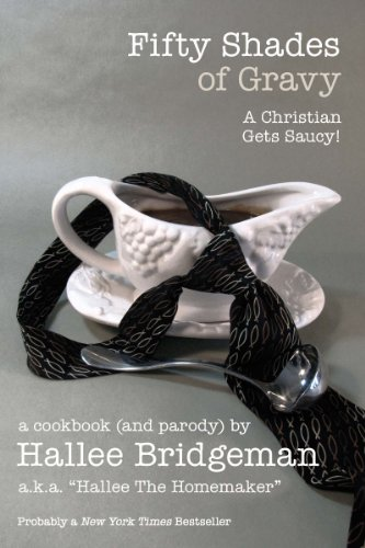 Fifty Shades of Gravy; a Christian Gets Saucy! (Cookbook) (Hallee's Galley) by Hallee Bridgeman