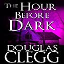 The Hour Before the Dark (       UNABRIDGED) by Douglas Clegg Narrated by A.T. Chandler