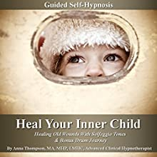 Heal Your Inner Child Guided Self-Hypnosis: Healing Old Wounds with Solfeggio Tones & Bonus Drum Journey  by Anna Thompson Narrated by Anna Thompson