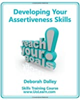 Developing Your Assertiveness Skills and Confidence in Your Communication to Achieve Success: How to Build Your Confidence and Assertiveness to Handle (Skills Training Course)