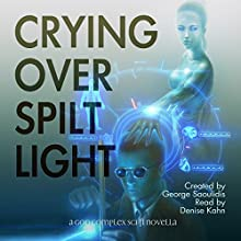 Crying over Spilt Light: A God Complex Sci-Fi Novella Audiobook by George Saoulidis Narrated by Denise Kahn