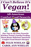 I Cant Believe Its Vegan! Volume 3 - All American Comfort Food Desserts: Our Top 10 All-Time Favorite Kitchen-Tested, Family-Feeding, Down Home Delicious American Comfort Food Dessert Recipes