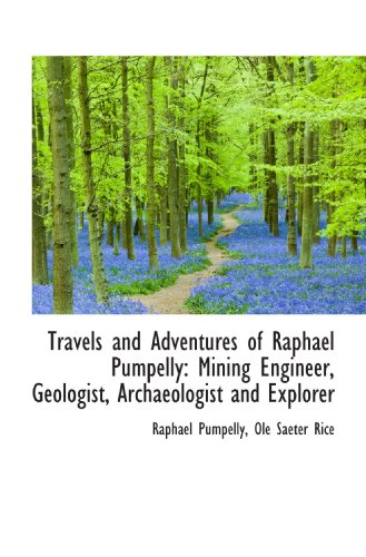Travels and Adventures of Raphael Pumpelly: Mining Engineer, Geologist, Archaeologist and Explorer