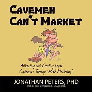 Cavemen Can't Market: Attracting, Conversing, and Creating Loyal Customers Using WOO Marketing | [Jonathan Peters]