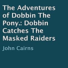 The Adventures of Dobbin the Pony: Dobbin Catches the Masked Raiders (       UNABRIDGED) by John Cairns Narrated by Fiona Thraille