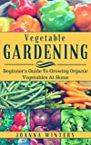Vegetable Gardening: Beginner's Guide To Organic Vegetable Gardening At Home (Vegetable Gardening, Organic Gardening, Growing Vegetables)
