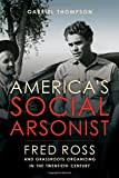 "Gabriel Thompson, ""America's Social Arsonist: Fred Ross and Grassroots Organizing in the Twentieth Century"" (U of California Press, 2016)"