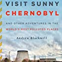 Visit Sunny Chernobyl: And Other Adventures in the World's Most Polluted Places (       UNABRIDGED) by Andrew Blackwell Narrated by Ax Norman