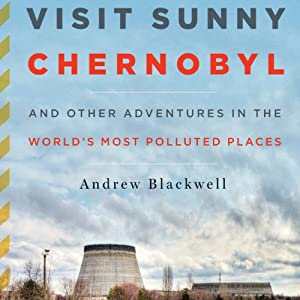 Visit Sunny Chernobyl: And Other Adventures in the World's Most Polluted Places Audiobook