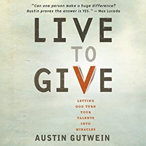 Live to Give: Let God Turn Your Talents into Miracles | [Austin Gutwein]
