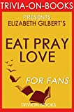 Eat, Pray, Love: by Elizabeth Gilbert (Trivia-On-Books): One Woman's Search for Everything Across Italy, India and Indonesia (English Edition)