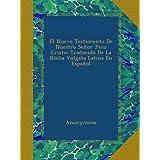 El Nuevo Testamento De Nuestro Señor Jesu Cristo: Traducido De La Biblia Vulgata Latina En Español