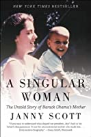 A Singular Woman: The Untold Story of Barack Obama's Mother by Janny Scott