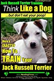 Jack Russell Terrier Training, Think Like a Dog, But Don't Eat your Poop!: Here's EXACTLY How To Train Your Jack Russell Terrier: Volume 2