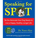Speaking for Spot: Be the Advocate Your Dog Needs to Live a Happy, Healthy, Longer Life ~ Nancy Kay